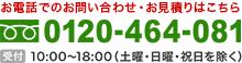 0120-464-081 平日10:00~19:00 土日祝10:00~18:00