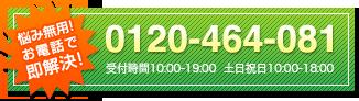 悩み無用!お電話で即解決! TEL:0120-464-081 受付時間10:00-19:00 土日祝10:00-18:00