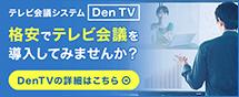 テレビ会議システム「Den tv」を格安で導入してみませんか?